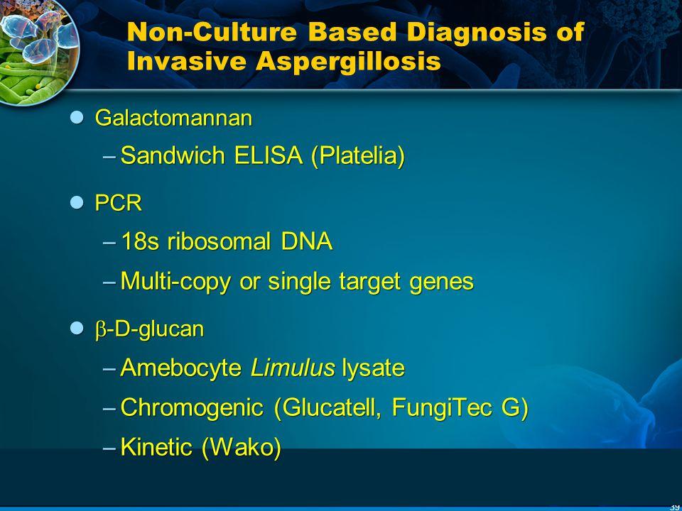 39 Non-Culture Based Diagnosis of Invasive Aspergillosis Galactomannan – Sandwich ELISA (Platelia) PCR – 18s ribosomal DNA – Multi-copy or single targ