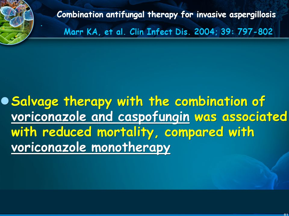 81 Combination antifungal therapy for invasive aspergillosis. Marr KA, et al. Clin Infect Dis. 2004; 39: 797-802 Salvage therapy with the combination
