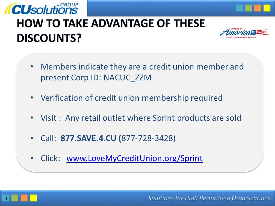 11 Members indicate they are a credit union member and present Corp ID: NACUC_ZZM Verification of credit union membership required Visit : Any retail outlet where Sprint products are sold Call: 877.SAVE.4.CU (877-728-3428) Click: www.LoveMyCreditUnion.org/Sprintwww.LoveMyCreditUnion.org/Sprint