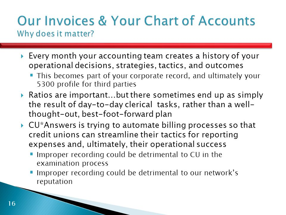  Every month your accounting team creates a history of your operational decisions, strategies, tactics, and outcomes  This becomes part of your corporate record, and ultimately your 5300 profile for third parties  Ratios are important...but there sometimes end up as simply the result of day-to-day clerical tasks, rather than a well- thought-out, best-foot-forward plan  CU*Answers is trying to automate billing processes so that credit unions can streamline their tactics for reporting expenses and, ultimately, their operational success  Improper recording could be detrimental to CU in the examination process  Improper recording could be detrimental to our network's reputation 16