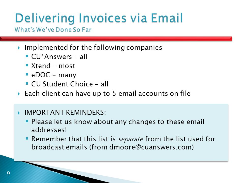  Implemented for the following companies  CU*Answers - all  Xtend - most  eDOC - many  CU Student Choice - all  Each client can have up to 5 email accounts on file  IMPORTANT REMINDERS:  Please let us know about any changes to these email addresses.