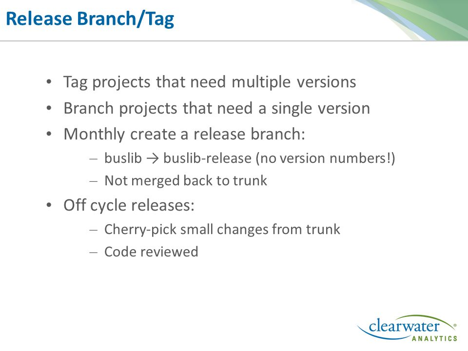 Release Branch/Tag Tag projects that need multiple versions Branch projects that need a single version Monthly create a release branch: – buslib → buslib-release (no version numbers!) – Not merged back to trunk Off cycle releases: – Cherry-pick small changes from trunk – Code reviewed