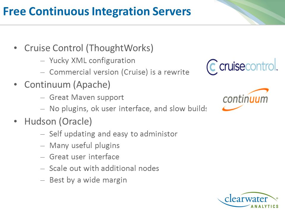 Free Continuous Integration Servers Cruise Control (ThoughtWorks) – Yucky XML configuration – Commercial version (Cruise) is a rewrite Continuum (Apache) – Great Maven support – No plugins, ok user interface, and slow builds Hudson (Oracle) – Self updating and easy to administor – Many useful plugins – Great user interface – Scale out with additional nodes – Best by a wide margin