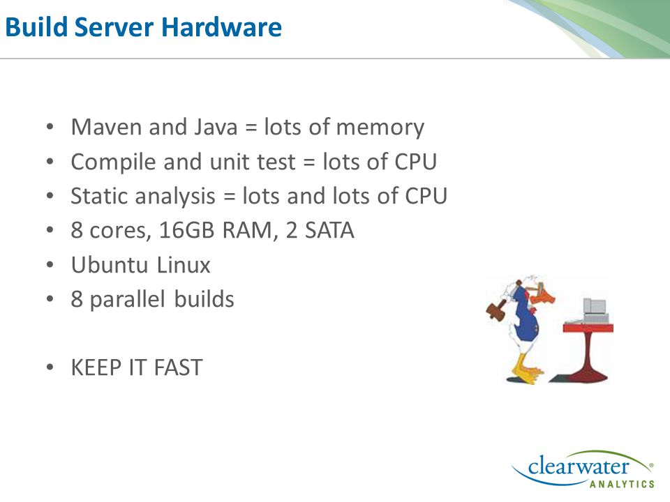 Build Server Hardware Maven and Java = lots of memory Compile and unit test = lots of CPU Static analysis = lots and lots of CPU 8 cores, 16GB RAM, 2 SATA Ubuntu Linux 8 parallel builds KEEP IT FAST