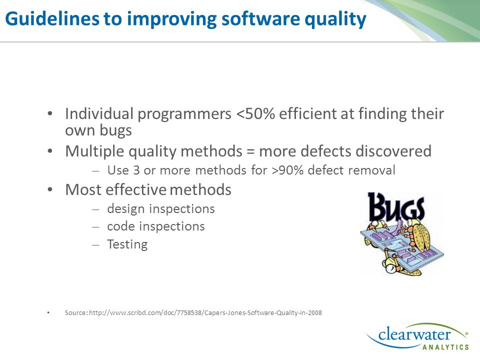 Guidelines to improving software quality Individual programmers <50% efficient at finding their own bugs Multiple quality methods = more defects discovered – Use 3 or more methods for >90% defect removal Most effective methods – design inspections – code inspections – Testing Source: http://www.scribd.com/doc/7758538/Capers-Jones-Software-Quality-in-2008