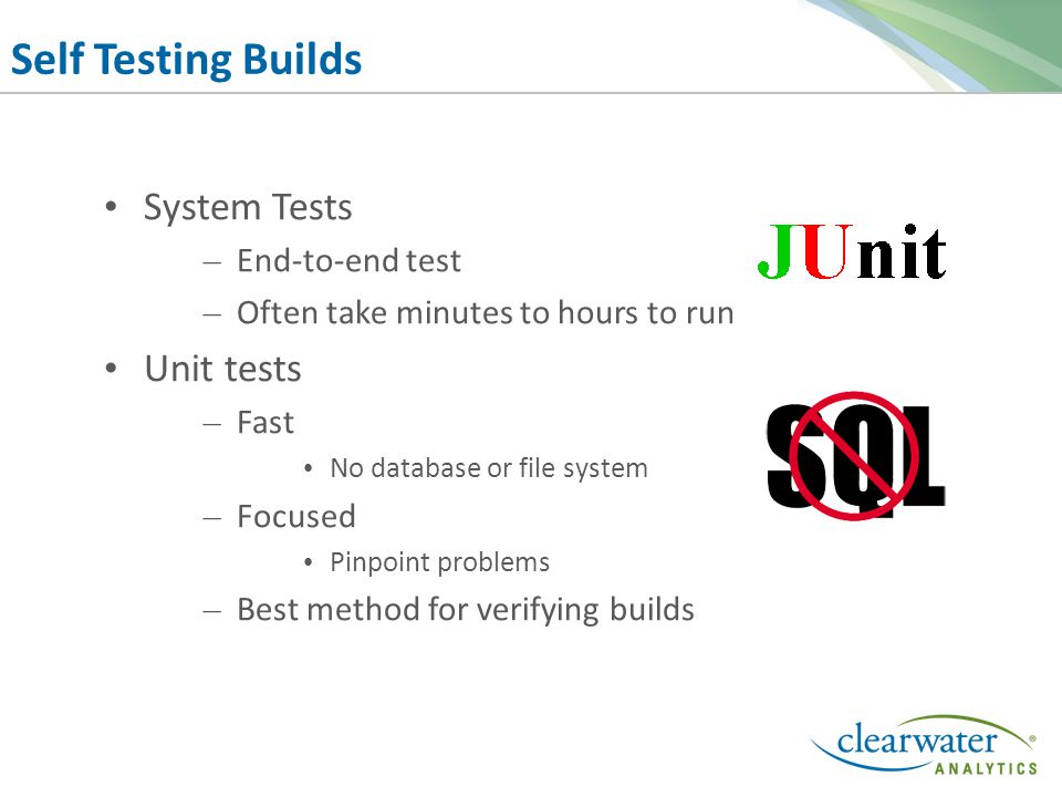 Self Testing Builds System Tests – End-to-end test – Often take minutes to hours to run Unit tests – Fast No database or file system – Focused Pinpoint problems – Best method for verifying builds