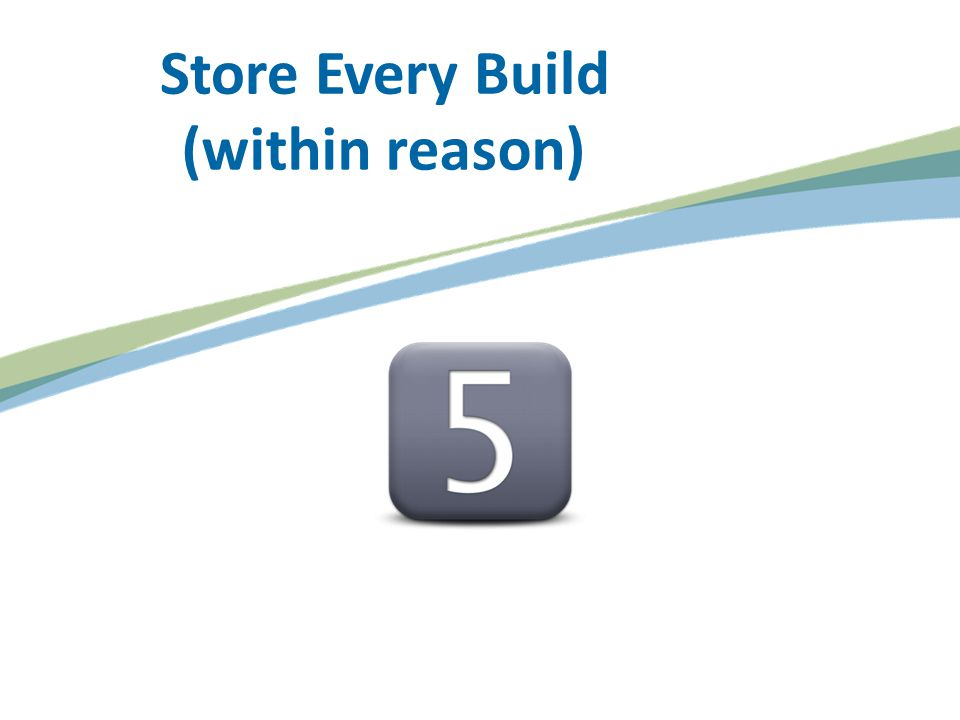 Store Every Build (within reason)