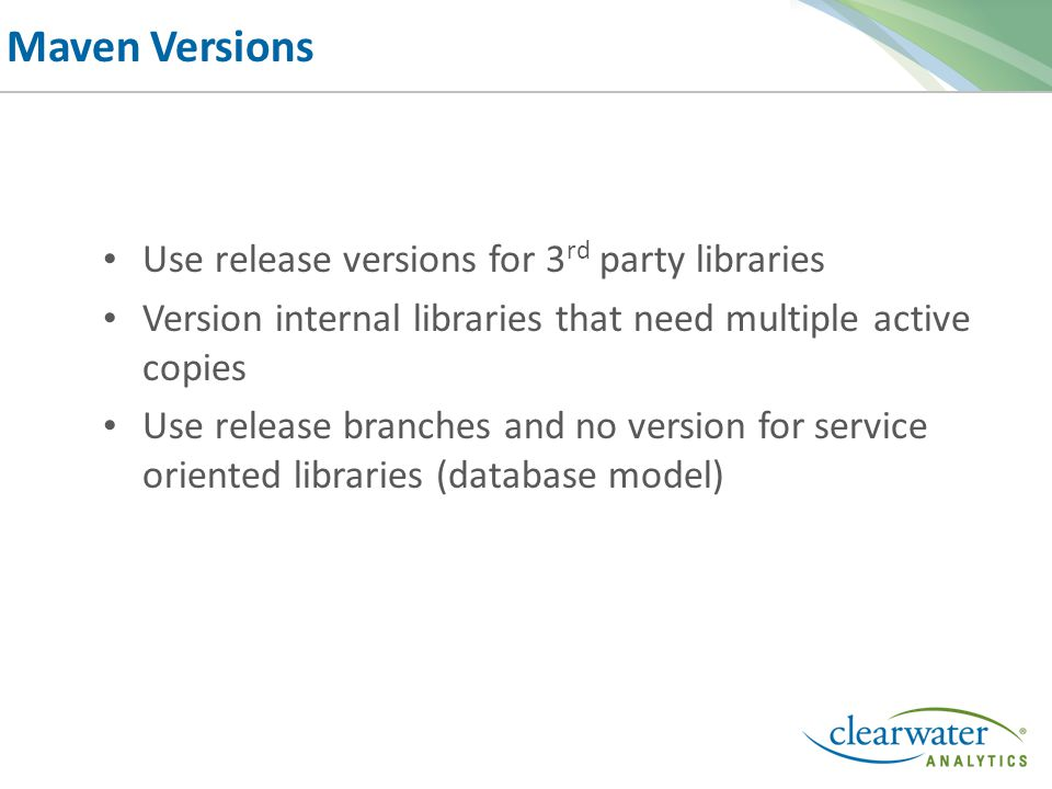 Maven Versions Use release versions for 3 rd party libraries Version internal libraries that need multiple active copies Use release branches and no version for service oriented libraries (database model)