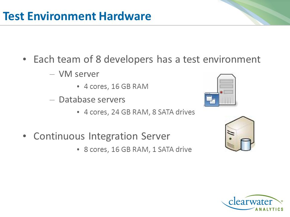 Test Environment Hardware Each team of 8 developers has a test environment – VM server 4 cores, 16 GB RAM – Database servers 4 cores, 24 GB RAM, 8 SATA drives Continuous Integration Server 8 cores, 16 GB RAM, 1 SATA drive