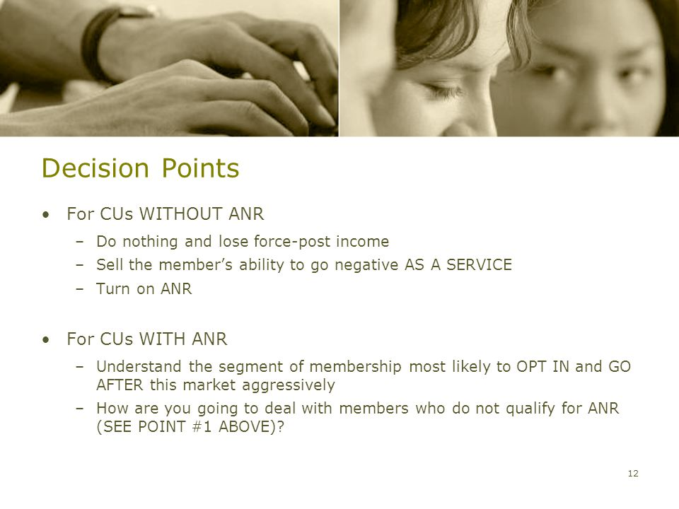 Decision Points For CUs WITHOUT ANR –Do nothing and lose force-post income –Sell the member's ability to go negative AS A SERVICE –Turn on ANR For CUs WITH ANR –Understand the segment of membership most likely to OPT IN and GO AFTER this market aggressively –How are you going to deal with members who do not qualify for ANR (SEE POINT #1 ABOVE).