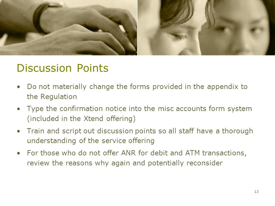 Discussion Points Do not materially change the forms provided in the appendix to the Regulation Type the confirmation notice into the misc accounts form system (included in the Xtend offering) Train and script out discussion points so all staff have a thorough understanding of the service offering For those who do not offer ANR for debit and ATM transactions, review the reasons why again and potentially reconsider 13