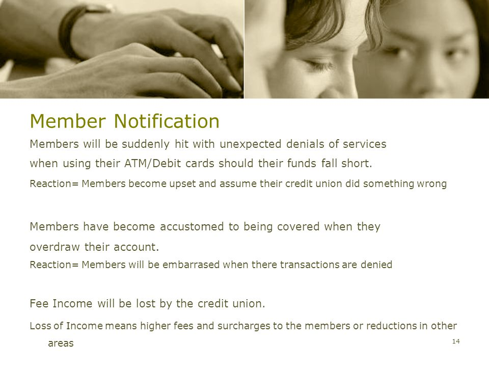 Member Notification Members will be suddenly hit with unexpected denials of services when using their ATM/Debit cards should their funds fall short.