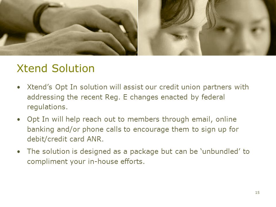 Xtend Solution Xtend's Opt In solution will assist our credit union partners with addressing the recent Reg.