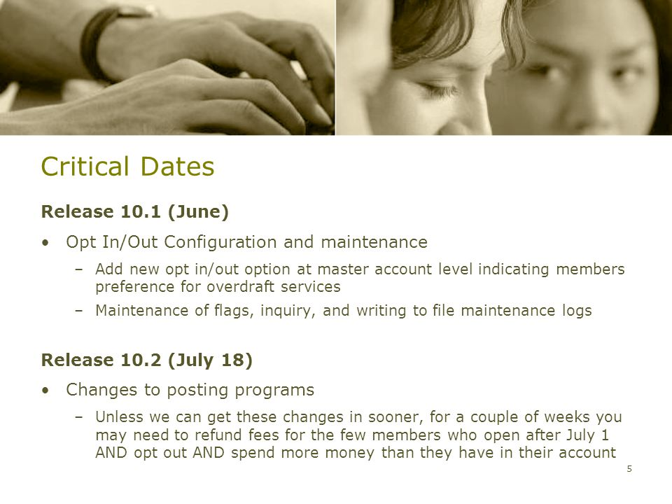 Critical Dates Release 10.1 (June) Opt In/Out Configuration and maintenance –Add new opt in/out option at master account level indicating members preference for overdraft services –Maintenance of flags, inquiry, and writing to file maintenance logs Release 10.2 (July 18) Changes to posting programs –Unless we can get these changes in sooner, for a couple of weeks you may need to refund fees for the few members who open after July 1 AND opt out AND spend more money than they have in their account 5