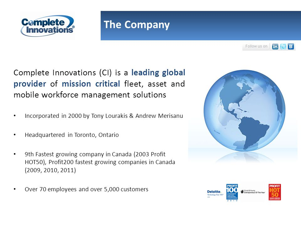 The Company Complete Innovations (CI) is a leading global provider of mission critical fleet, asset and mobile workforce management solutions Incorporated in 2000 by Tony Lourakis & Andrew Merisanu Headquartered in Toronto, Ontario 9th Fastest growing company in Canada (2003 Profit HOT50), Profit200 fastest growing companies in Canada (2009, 2010, 2011) Over 70 employees and over 5,000 customers