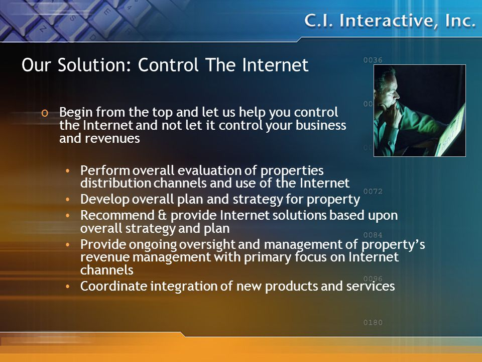 Our Solution: Control The Internet oBegin from the top and let us help you control the Internet and not let it control your business and revenues Perform overall evaluation of properties distribution channels and use of the Internet Develop overall plan and strategy for property Recommend & provide Internet solutions based upon overall strategy and plan Provide ongoing oversight and management of property's revenue management with primary focus on Internet channels Coordinate integration of new products and services