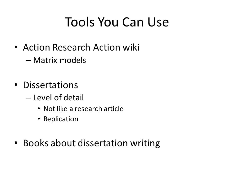 Tools You Can Use Action Research Action wiki – Matrix models Dissertations – Level of detail Not like a research article Replication Books about dissertation writing