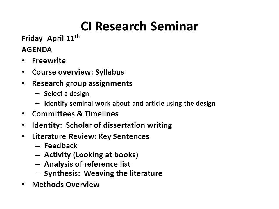 CI Research Seminar Friday April 11 th AGENDA Freewrite Course overview: Syllabus Research group assignments – Select a design – Identify seminal work about and article using the design Committees & Timelines Identity: Scholar of dissertation writing Literature Review: Key Sentences – Feedback – Activity (Looking at books) – Analysis of reference list – Synthesis: Weaving the literature Methods Overview