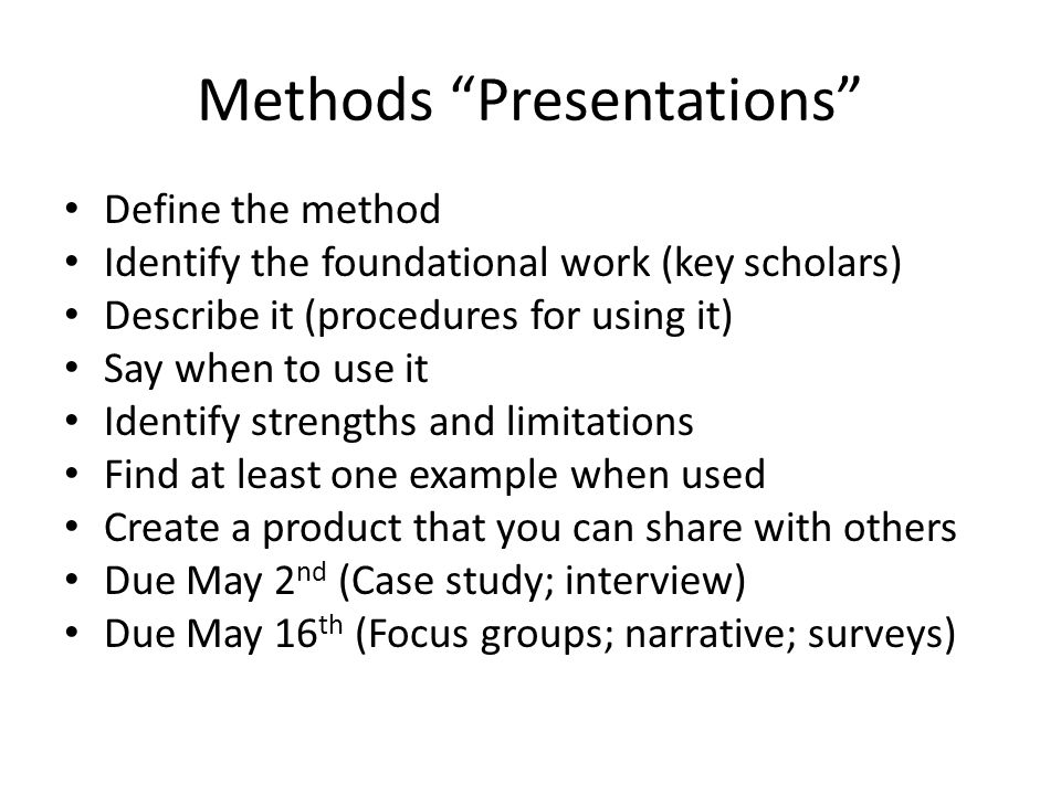 Methods Presentations Define the method Identify the foundational work (key scholars) Describe it (procedures for using it) Say when to use it Identify strengths and limitations Find at least one example when used Create a product that you can share with others Due May 2 nd (Case study; interview) Due May 16 th (Focus groups; narrative; surveys)