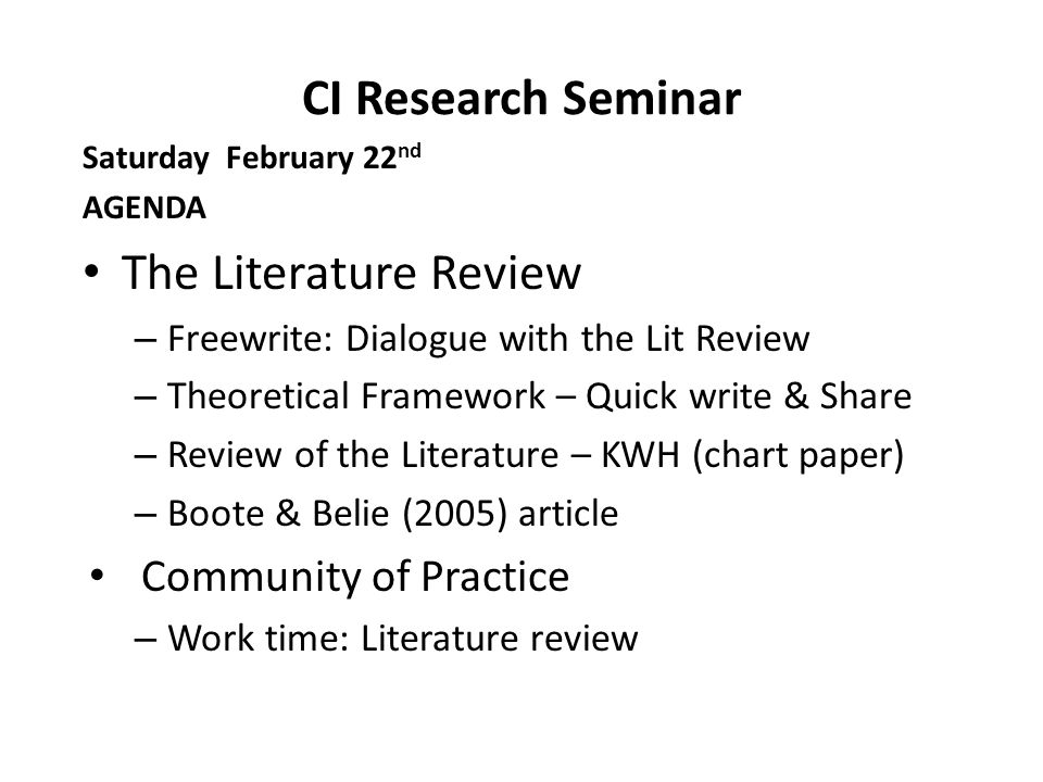 CI Research Seminar Saturday February 22 nd AGENDA The Literature Review – Freewrite: Dialogue with the Lit Review – Theoretical Framework – Quick write & Share – Review of the Literature – KWH (chart paper) – Boote & Belie (2005) article Community of Practice – Work time: Literature review