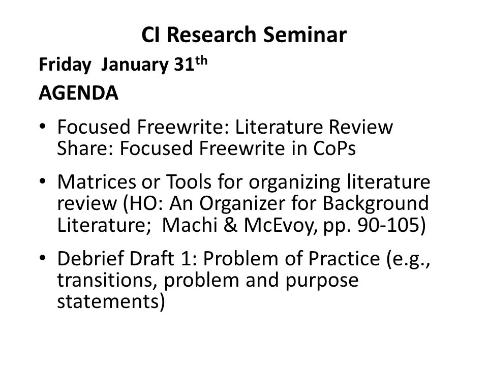 CI Research Seminar Friday January 31 th AGENDA Focused Freewrite: Literature Review Share: Focused Freewrite in CoPs Matrices or Tools for organizing literature review (HO: An Organizer for Background Literature; Machi & McEvoy, pp.