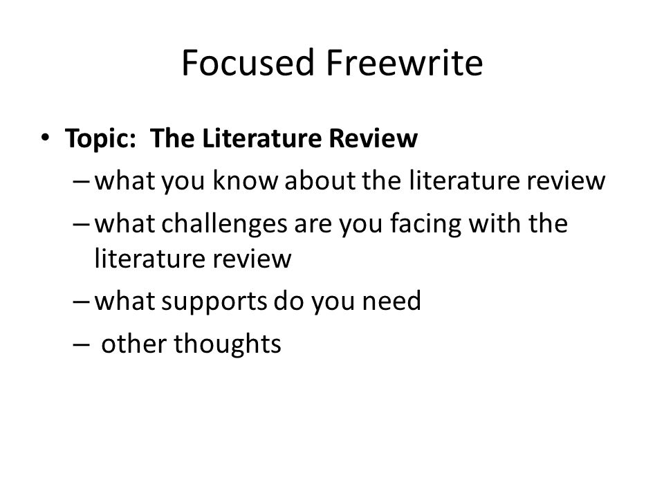 Focused Freewrite Topic: The Literature Review – what you know about the literature review – what challenges are you facing with the literature review – what supports do you need – other thoughts