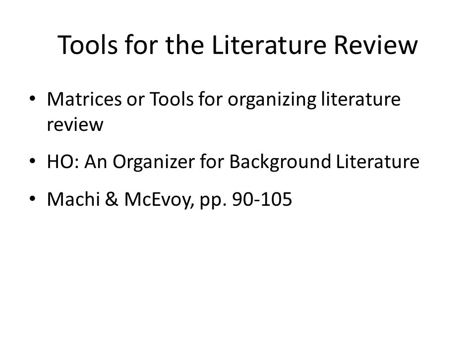 Tools for the Literature Review Matrices or Tools for organizing literature review HO: An Organizer for Background Literature Machi & McEvoy, pp.