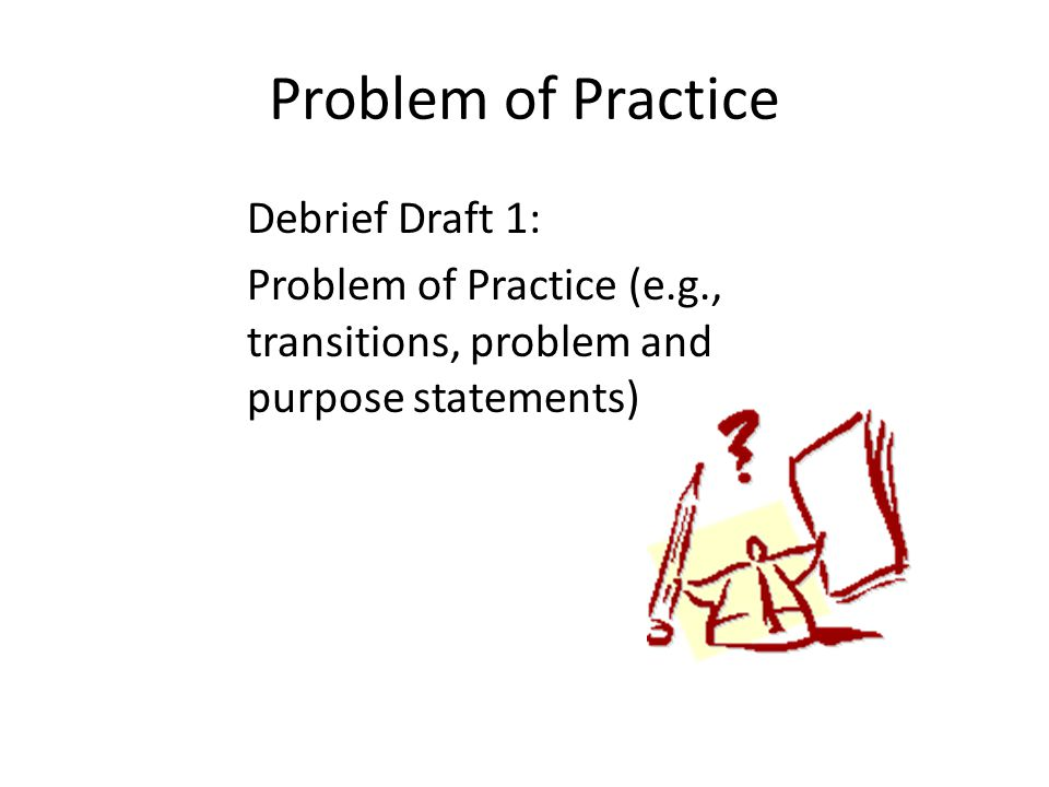 Problem of Practice Debrief Draft 1: Problem of Practice (e.g., transitions, problem and purpose statements)