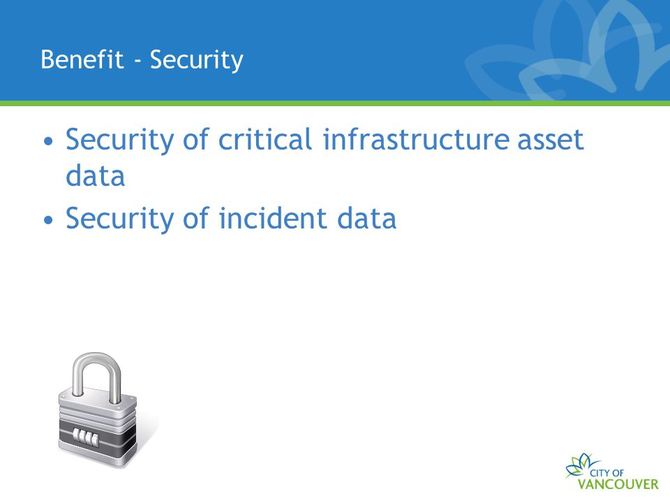 Benefit - Security Security of critical infrastructure asset data Security of incident data
