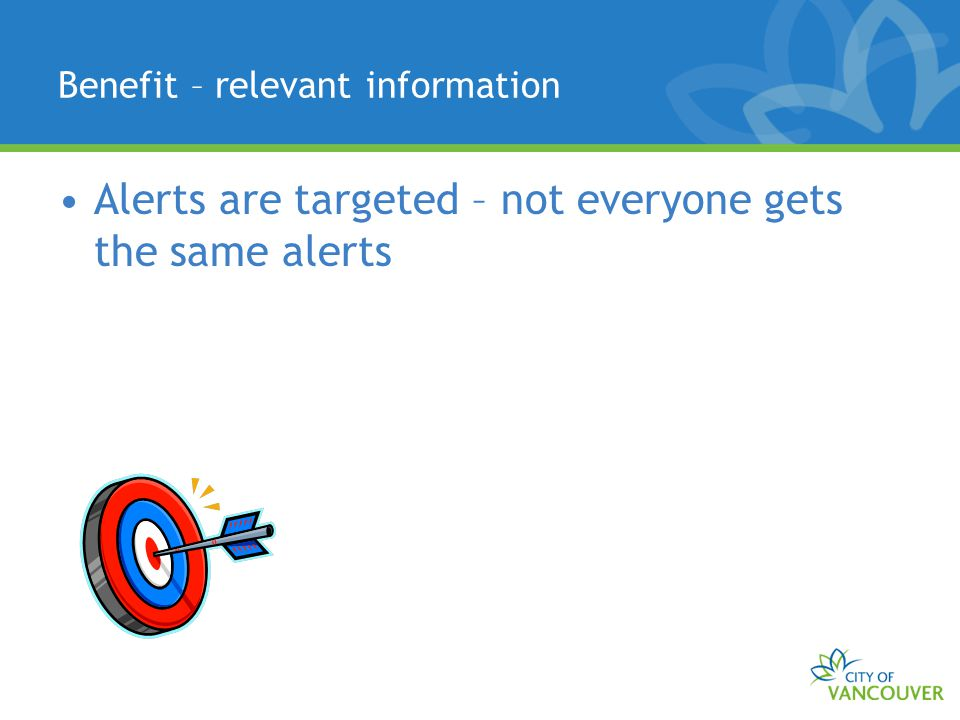 Benefit – relevant information Alerts are targeted – not everyone gets the same alerts