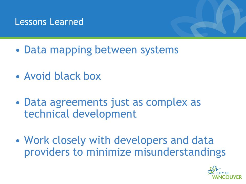 Lessons Learned Data mapping between systems Avoid black box Data agreements just as complex as technical development Work closely with developers and