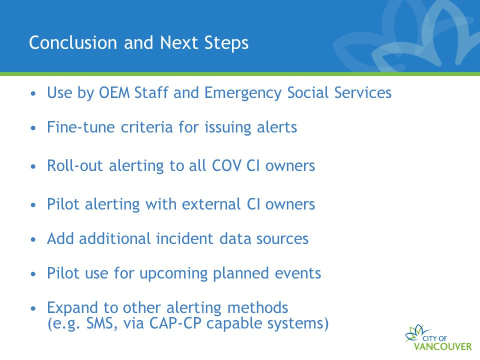 Conclusion and Next Steps Use by OEM Staff and Emergency Social Services Fine-tune criteria for issuing alerts Roll-out alerting to all COV CI owners Pilot alerting with external CI owners Add additional incident data sources Pilot use for upcoming planned events Expand to other alerting methods (e.g.