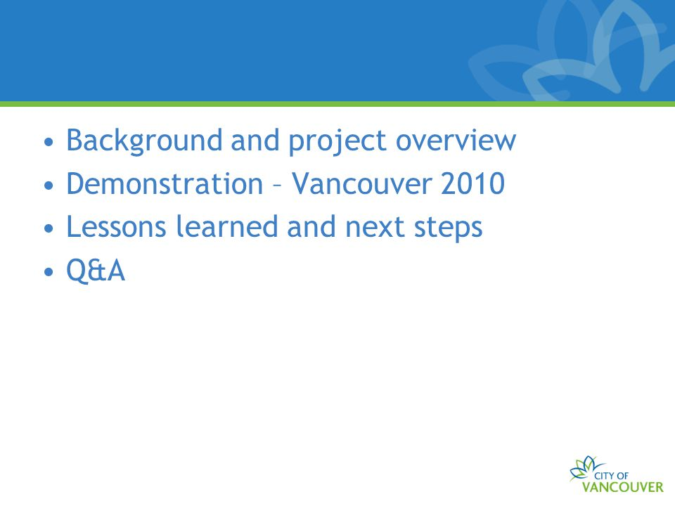 Background and project overview Demonstration – Vancouver 2010 Lessons learned and next steps Q&A