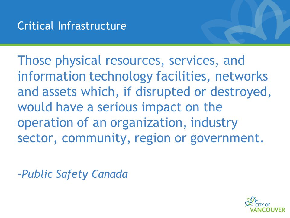 Critical Infrastructure Those physical resources, services, and information technology facilities, networks and assets which, if disrupted or destroye