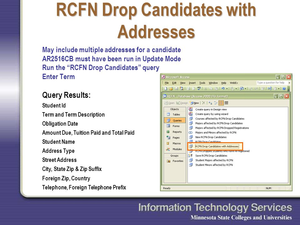 RCFN Drop Candidates with Addresses May include multiple addresses for a candidate AR2516CB must have been run in Update Mode Run the RCFN Drop Candidates query Enter Term Query Results: Student Id Term and Term Description Obligation Date Amount Due, Tuition Paid and Total Paid Student Name Address Type Street Address City, State Zip & Zip Suffix Foreign Zip, Country Telephone, Foreign Telephone Prefix