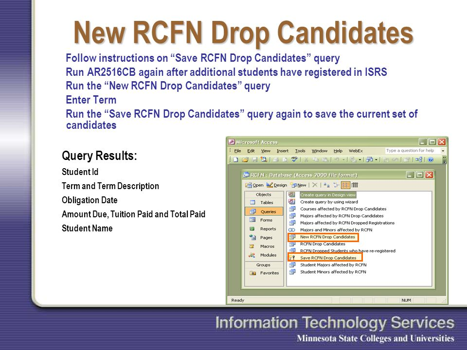 New RCFN Drop Candidates Follow instructions on Save RCFN Drop Candidates query Run AR2516CB again after additional students have registered in ISRS Run the New RCFN Drop Candidates query Enter Term Run the Save RCFN Drop Candidates query again to save the current set of candidates Query Results: Student Id Term and Term Description Obligation Date Amount Due, Tuition Paid and Total Paid Student Name