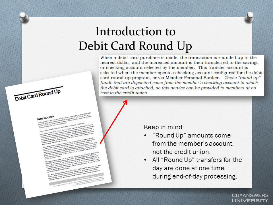 Introduction to Debit Card Round Up Keep in mind: Round Up amounts come from the member's account, not the credit union.