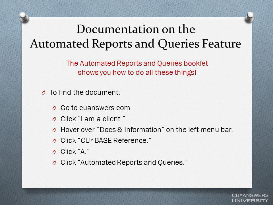 Documentation on the Automated Reports and Queries Feature O To find the document: O Go to cuanswers.com.