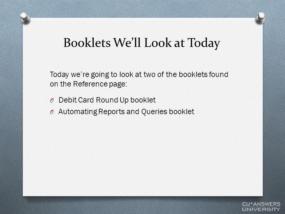 Booklets We'll Look at Today Today we're going to look at two of the booklets found on the Reference page: O Debit Card Round Up booklet O Automating Reports and Queries booklet