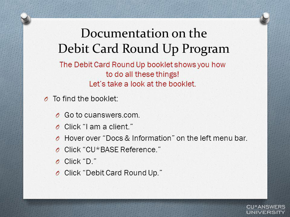 """Documentation on the Debit Card Round Up Program O To find the booklet: O Go to cuanswers.com. O Click """"I am a client."""" O Hover over """"Docs & Informati"""