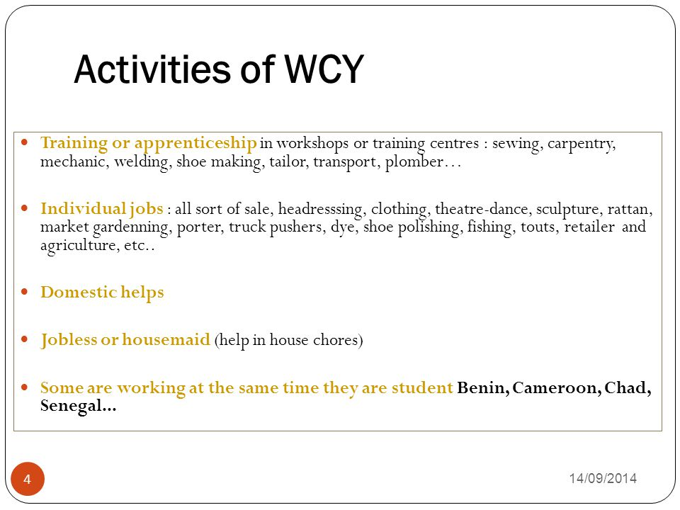 Activities of WCY 14/09/2014 4 Training or apprenticeship in workshops or training centres : sewing, carpentry, mechanic, welding, shoe making, tailor