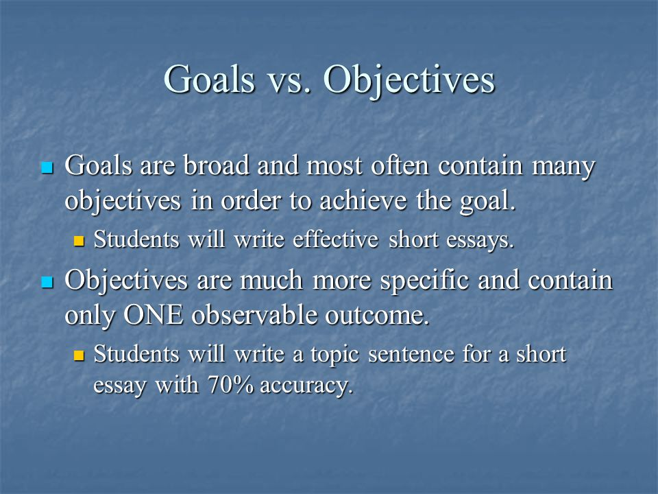 Goals vs. Objectives Goals are broad and most often contain many objectives in order to achieve the goal. Goals are broad and most often contain many
