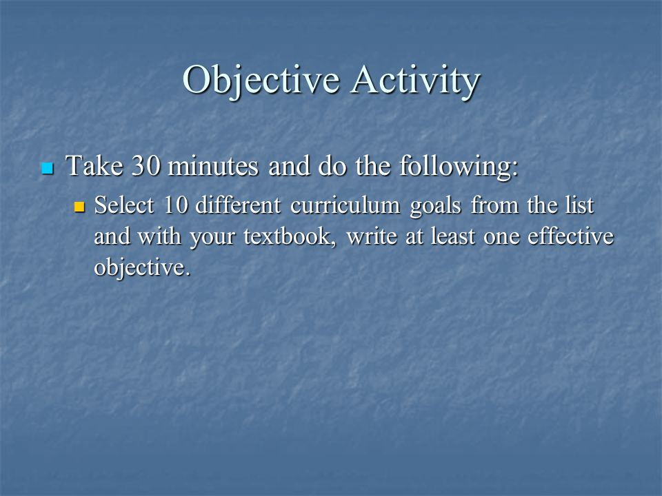 Objective Activity Take 30 minutes and do the following: Take 30 minutes and do the following: Select 10 different curriculum goals from the list and with your textbook, write at least one effective objective.