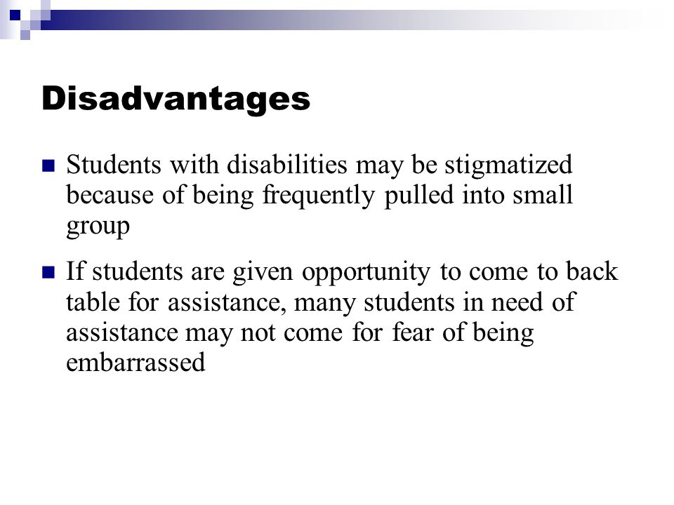 Disadvantages Students with disabilities may be stigmatized because of being frequently pulled into small group If students are given opportunity to c