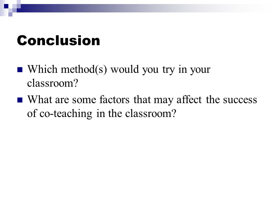 Conclusion Which method(s) would you try in your classroom? What are some factors that may affect the success of co-teaching in the classroom?