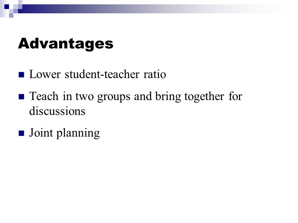 Advantages Lower student-teacher ratio Teach in two groups and bring together for discussions Joint planning