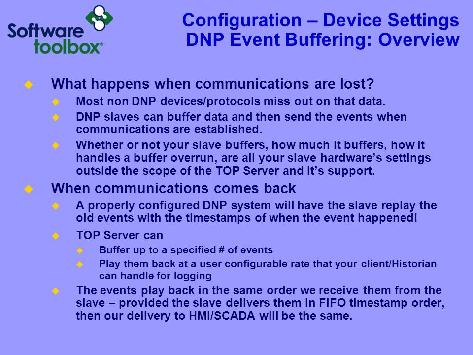 Configuration – Device Settings DNP Event Buffering: Overview  What happens when communications are lost?  Most non DNP devices/protocols miss out o