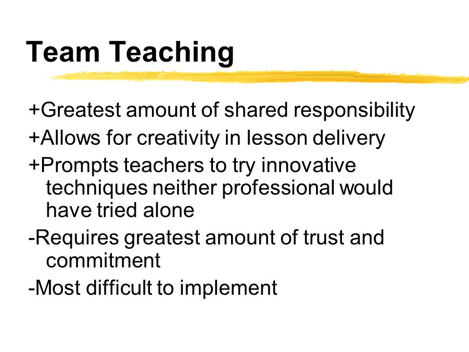 Team Teaching +Greatest amount of shared responsibility +Allows for creativity in lesson delivery +Prompts teachers to try innovative techniques neither professional would have tried alone -Requires greatest amount of trust and commitment -Most difficult to implement