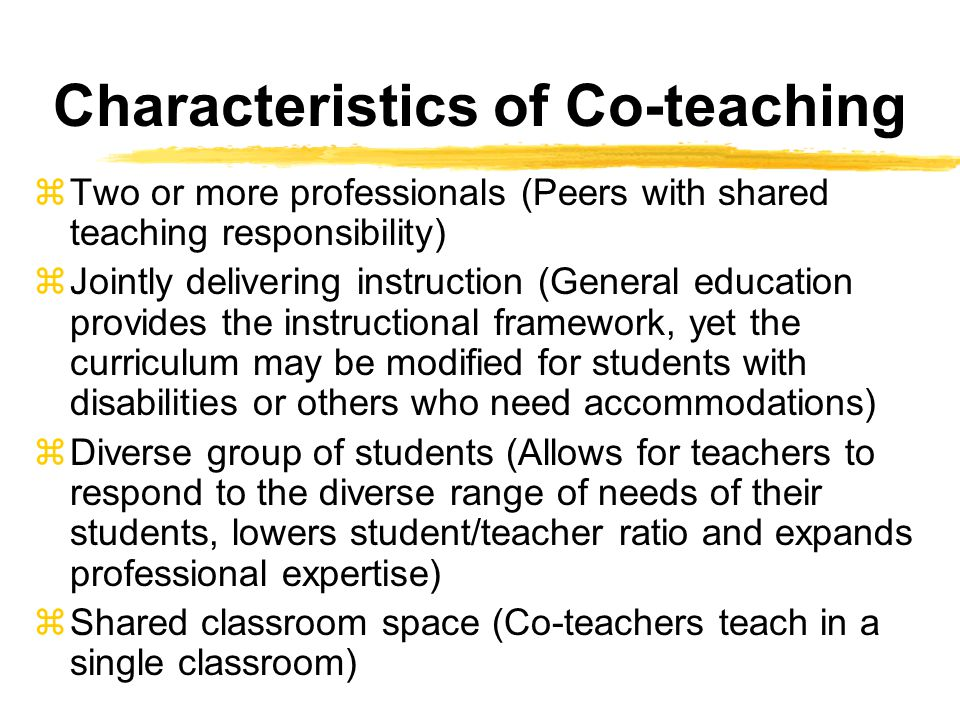 Characteristics of Co-teaching zTwo or more professionals (Peers with shared teaching responsibility) zJointly delivering instruction (General education provides the instructional framework, yet the curriculum may be modified for students with disabilities or others who need accommodations) zDiverse group of students (Allows for teachers to respond to the diverse range of needs of their students, lowers student/teacher ratio and expands professional expertise) zShared classroom space (Co-teachers teach in a single classroom)