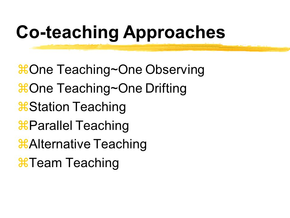 Co-teaching Approaches zOne Teaching~One Observing zOne Teaching~One Drifting zStation Teaching zParallel Teaching zAlternative Teaching zTeam Teaching
